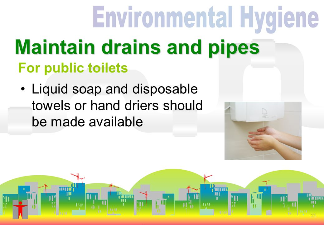21 Liquid soap and disposable towels or hand driers should be made available Maintain drains and pipes For public toilets
