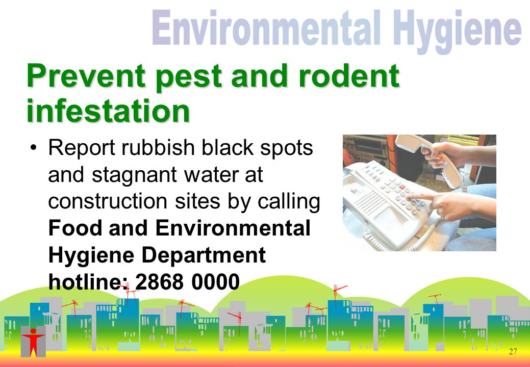 27 Prevent pest and rodent infestation Report rubbish black spots and stagnant water at construction sites by calling Food and Environmental Hygiene Department hotline: 2868 0000