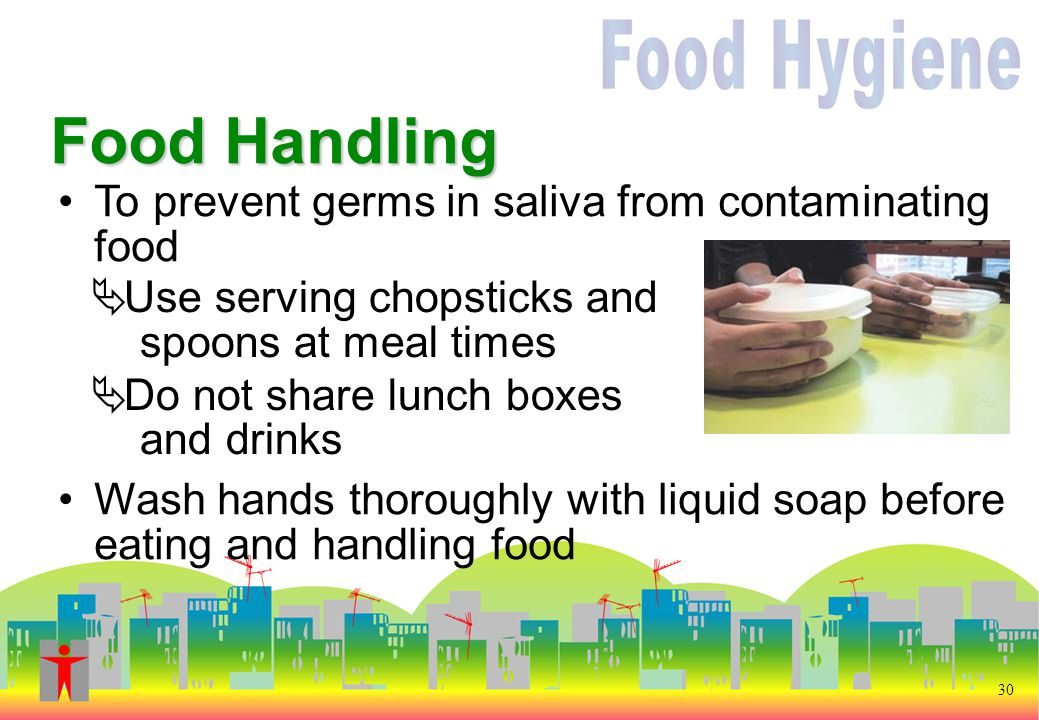 30 To prevent germs in saliva from contaminating food Wash hands thoroughly with liquid soap before eating and handling food Food Handling  Use serving chopsticks and spoons at meal times  Do not share lunch boxes and drinks