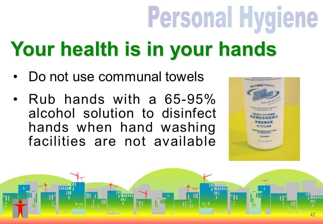 42 Do not use communal towels Your health is in your hands Rub hands with a 65-95% alcohol solution to disinfect hands when hand washing facilities are not available