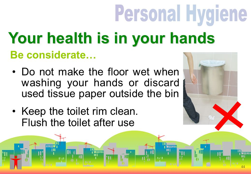 44 Be considerate… Do not make the floor wet when washing your hands or discard used tissue paper outside the bin Your health is in your hands Keep the toilet rim clean.