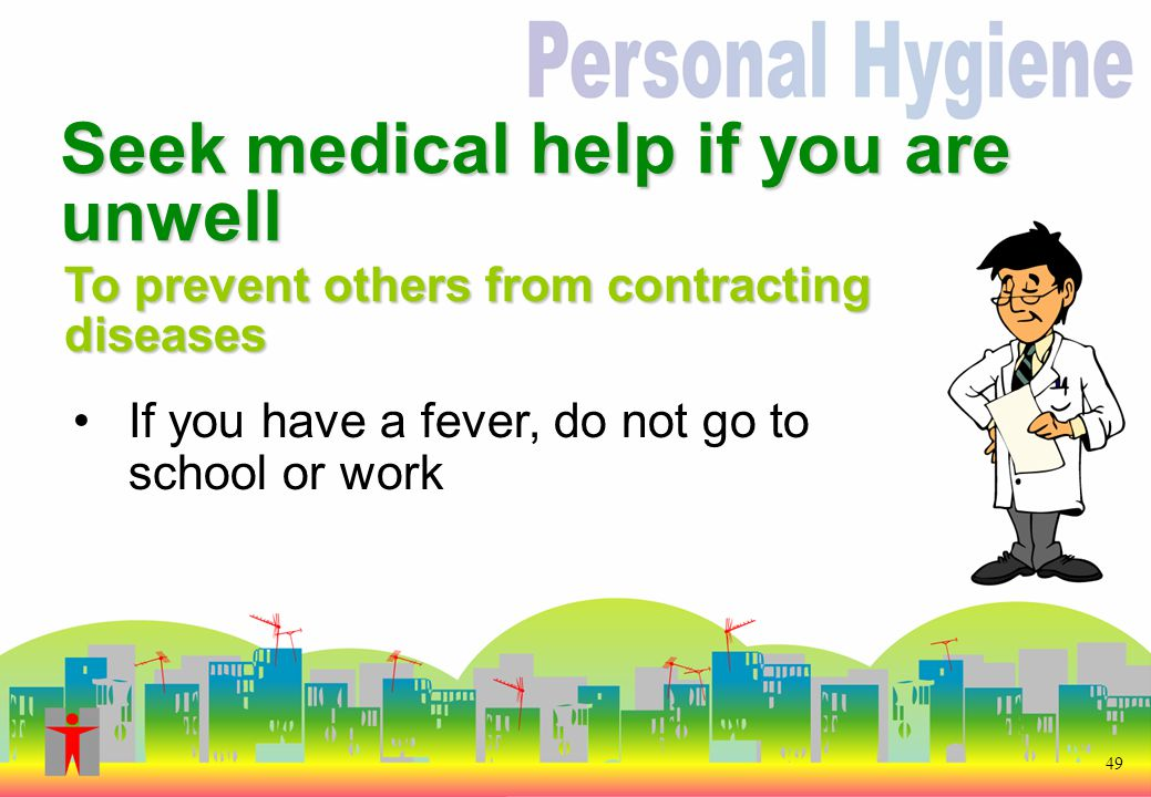 If you have a fever, do not go to school or work 49 To prevent others from contracting diseases Seek medical help if you are unwell