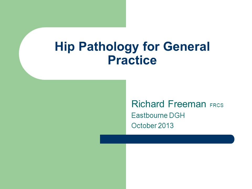 Hip Pathology for General Practice Richard Freeman FRCS Eastbourne DGH October 2013