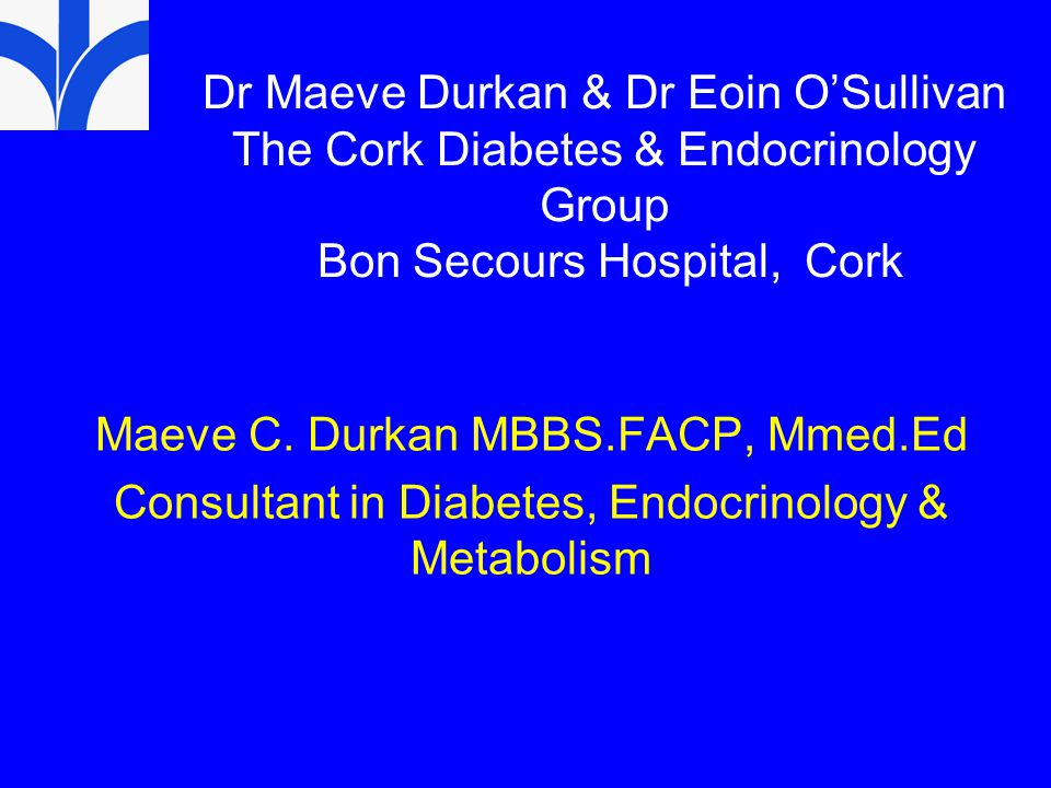 Dr Maeve Durkan & Dr Eoin O'Sullivan The Cork Diabetes & Endocrinology Group Bon Secours Hospital, Cork Maeve C. Durkan MBBS.FACP, Mmed.Ed Consultant
