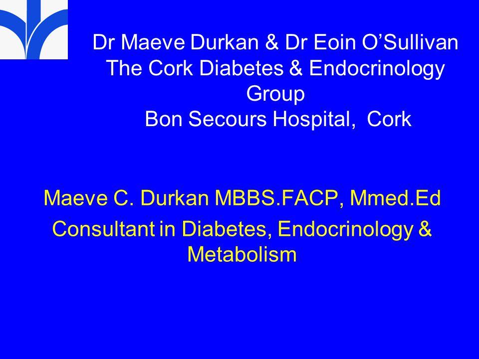 Dr Maeve Durkan & Dr Eoin O'Sullivan The Cork Diabetes & Endocrinology Group Bon Secours Hospital, Cork Maeve C.