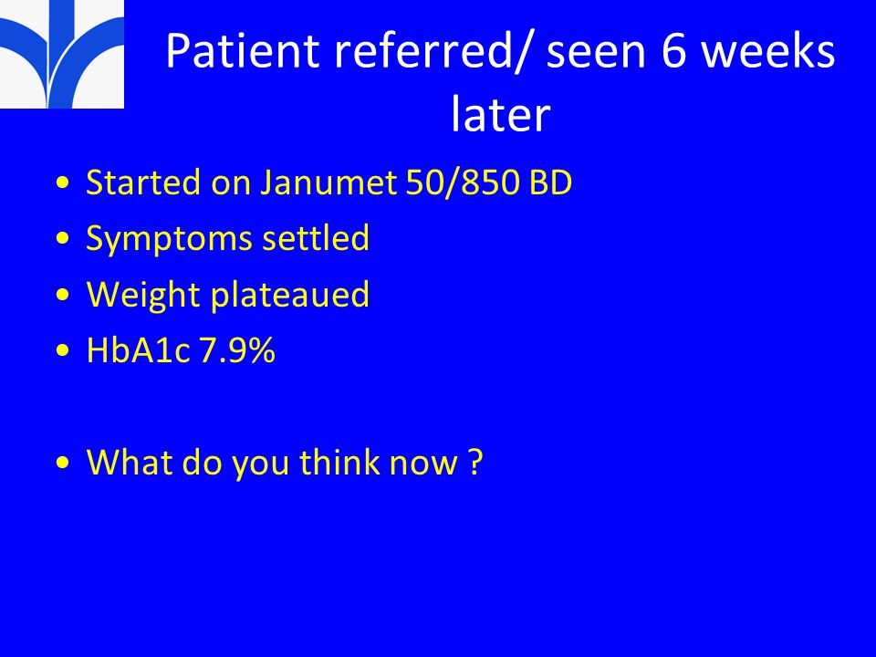 Patient referred/ seen 6 weeks later Started on Janumet 50/850 BD Symptoms settled Weight plateaued HbA1c 7.9% What do you think now ?