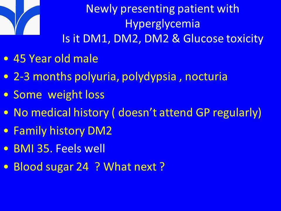 Newly presenting patient with Hyperglycemia Is it DM1, DM2, DM2 & Glucose toxicity 45 Year old male 2-3 months polyuria, polydypsia, nocturia Some weight loss No medical history ( doesn't attend GP regularly) Family history DM2 BMI 35.