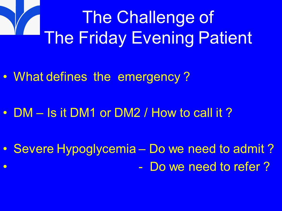 The Challenge of The Friday Evening Patient What defines the emergency ? DM – Is it DM1 or DM2 / How to call it ? Severe Hypoglycemia – Do we need to