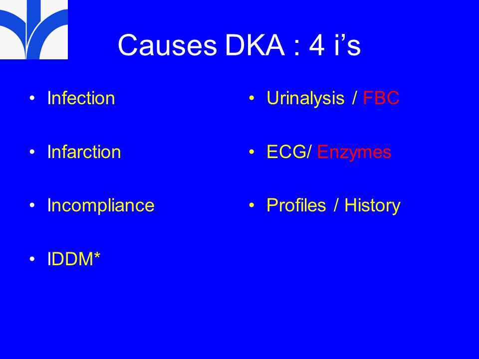 Causes DKA : 4 i's Infection Infarction Incompliance IDDM* Urinalysis / FBC ECG/ Enzymes Profiles / History