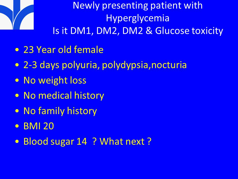 Newly presenting patient with Hyperglycemia Is it DM1, DM2, DM2 & Glucose toxicity 23 Year old female 2-3 days polyuria, polydypsia,nocturia No weight loss No medical history No family history BMI 20 Blood sugar 14 .