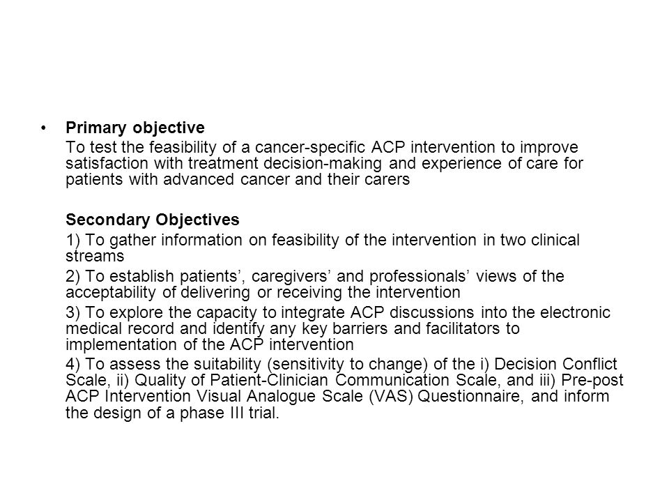 Primary objective To test the feasibility of a cancer-specific ACP intervention to improve satisfaction with treatment decision-making and experience of care for patients with advanced cancer and their carers Secondary Objectives 1) To gather information on feasibility of the intervention in two clinical streams 2) To establish patients', caregivers' and professionals' views of the acceptability of delivering or receiving the intervention 3) To explore the capacity to integrate ACP discussions into the electronic medical record and identify any key barriers and facilitators to implementation of the ACP intervention 4) To assess the suitability (sensitivity to change) of the i) Decision Conflict Scale, ii) Quality of Patient-Clinician Communication Scale, and iii) Pre-post ACP Intervention Visual Analogue Scale (VAS) Questionnaire, and inform the design of a phase III trial.