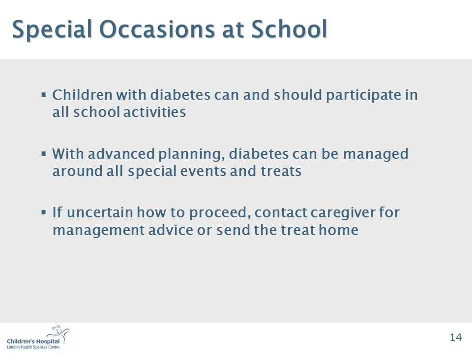 14 Special Occasions at School Special Occasions at School  Children with diabetes can and should participate in all school activities  With advanced planning, diabetes can be managed around all special events and treats  If uncertain how to proceed, contact caregiver for management advice or send the treat home