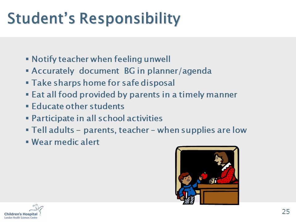 25 Student's Responsibility Student's Responsibility  Notify teacher when feeling unwell  Accurately document BG in planner/agenda  Take sharps home for safe disposal  Eat all food provided by parents in a timely manner  Educate other students  Participate in all school activities  Tell adults - parents, teacher – when supplies are low  Wear medic alert