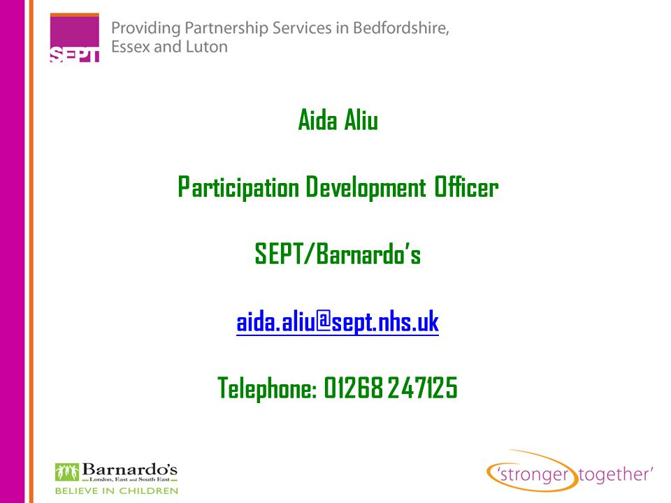 Aida Aliu Participation Development Officer SEPT/Barnardo's aida.aliu@sept.nhs.uk Telephone: 01268 247125
