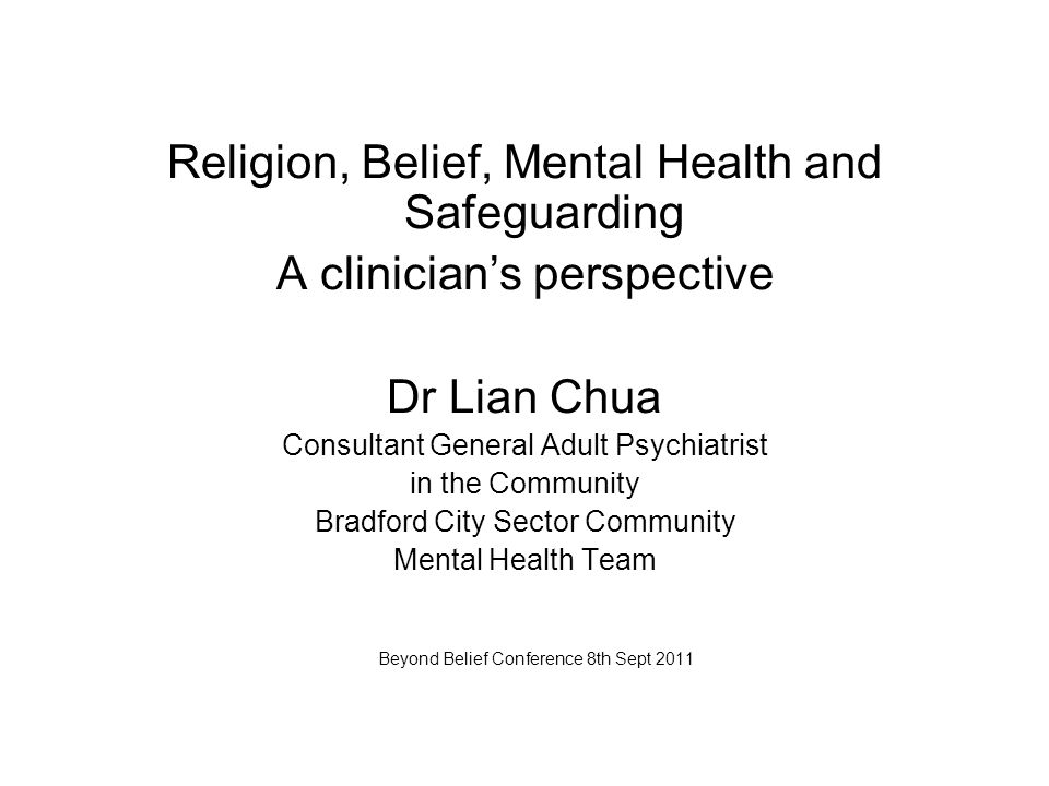 Religion, Belief, Mental Health and Safeguarding A clinician's perspective Dr Lian Chua Consultant General Adult Psychiatrist in the Community Bradford City Sector Community Mental Health Team Beyond Belief Conference 8th Sept 2011