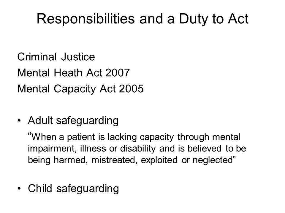 Responsibilities and a Duty to Act Criminal Justice Mental Heath Act 2007 Mental Capacity Act 2005 Adult safeguarding When a patient is lacking capacity through mental impairment, illness or disability and is believed to be being harmed, mistreated, exploited or neglected Child safeguarding