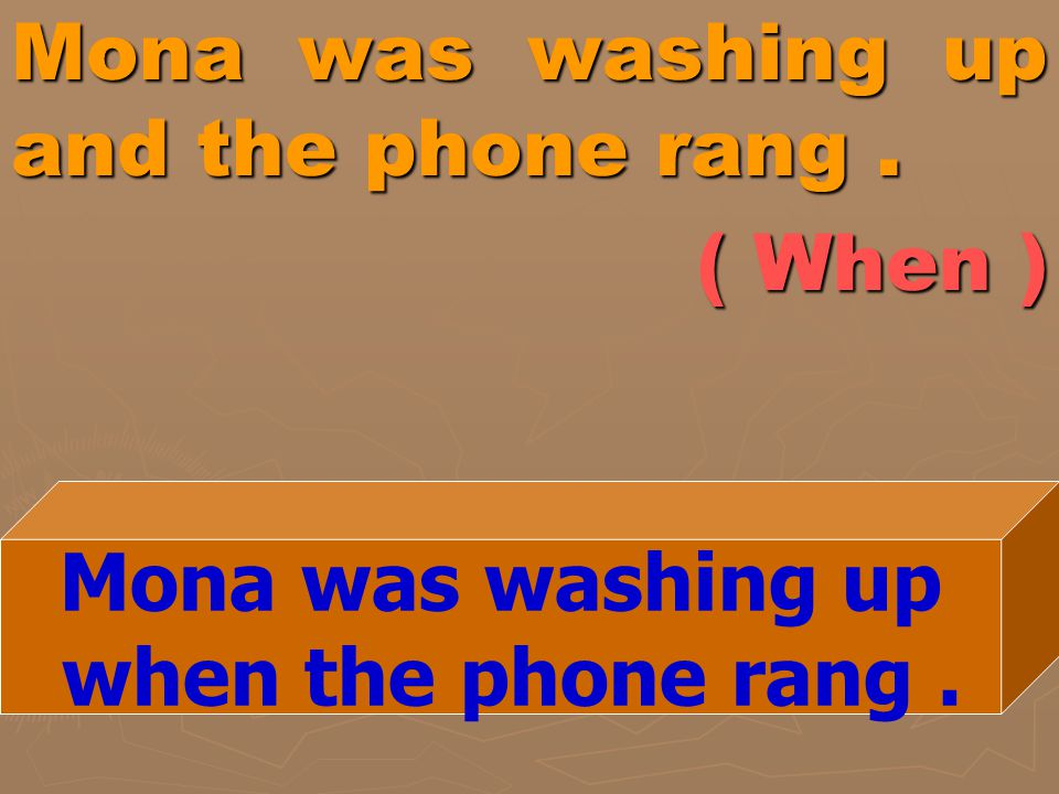 Mona was washing up and the phone rang. ( When ) Mona was washing up when the phone rang.