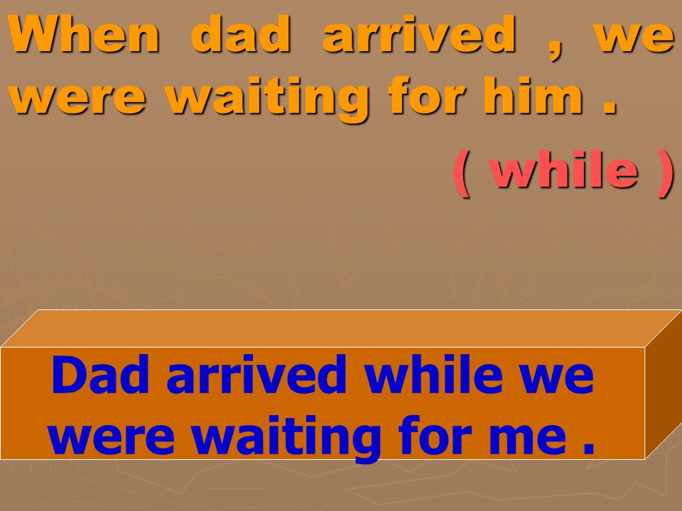 When dad arrived, we were waiting for him. ( while ) Dad arrived while we were waiting for me.