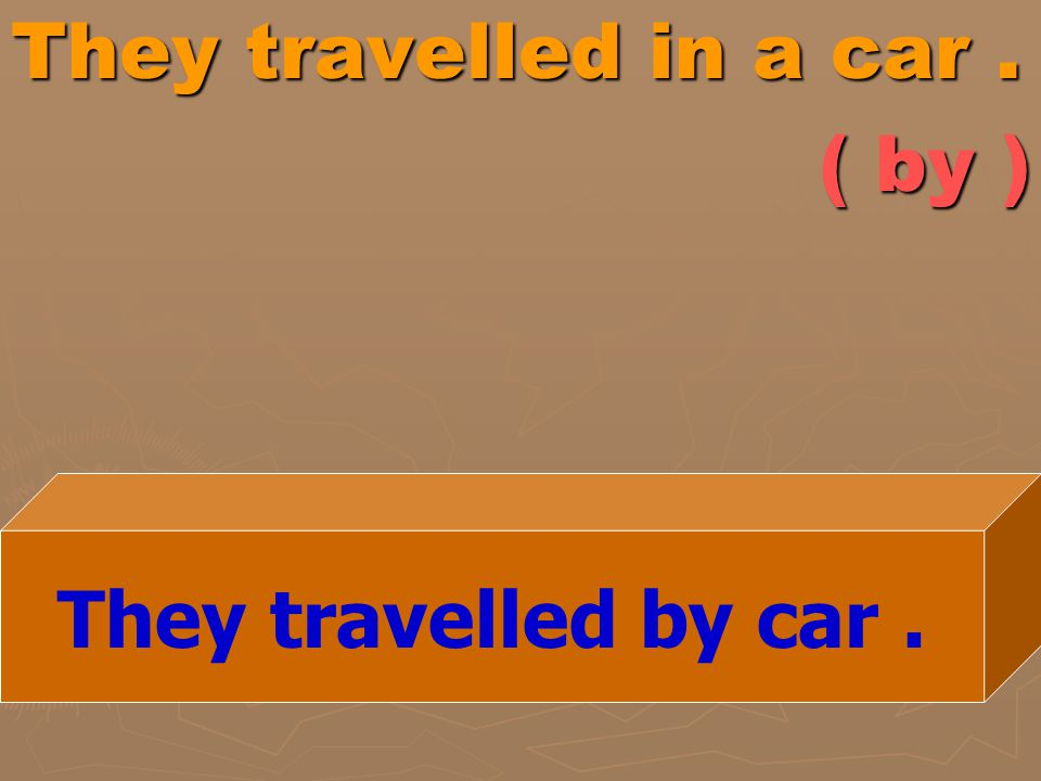 They travelled in a car. ( by ) They travelled by car.