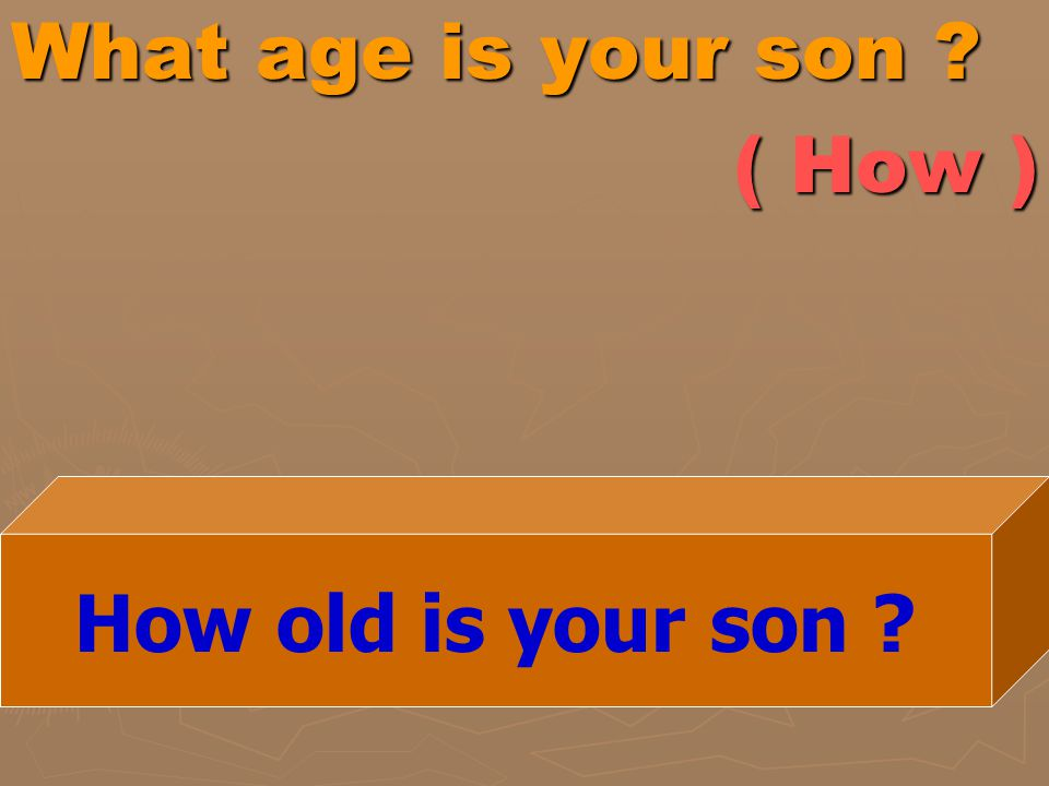 What age is your son ? ( How ) How old is your son ?