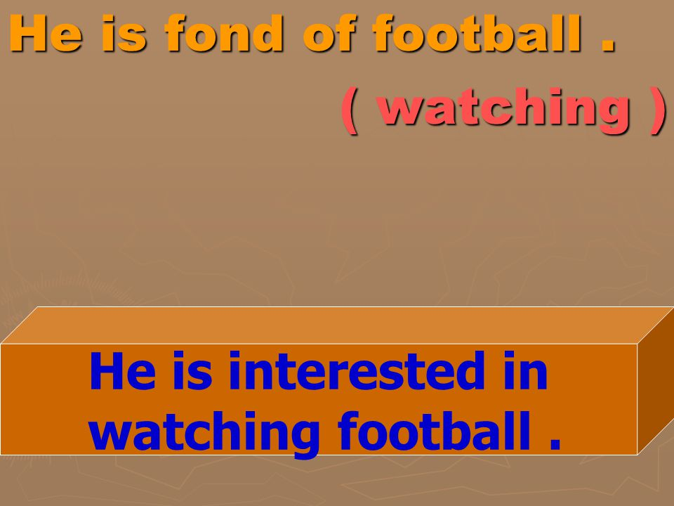 He is fond of football. ( watching ) He is interested in watching football.