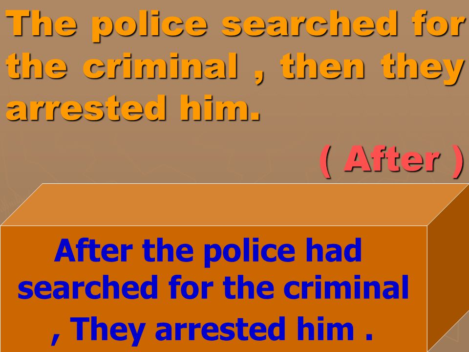 The police searched for the criminal, then they arrested him. ( After ) After the police had searched for the criminal, They arrested him.