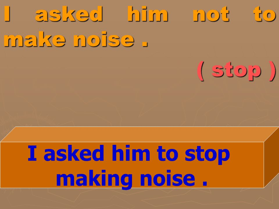 I asked him not to make noise. ( stop ) I asked him to stop making noise.