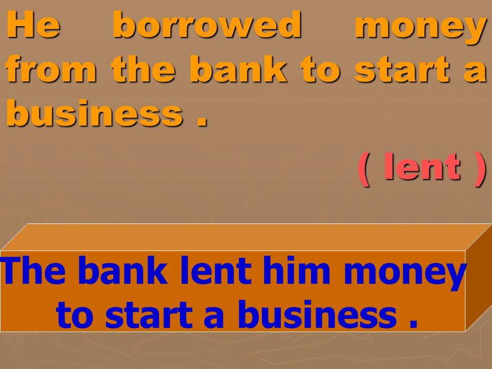 He borrowed money from the bank to start a business. ( lent ) The bank lent him money to start a business.
