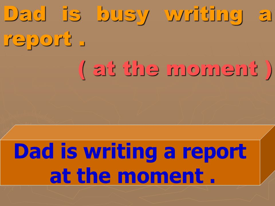 Dad is busy writing a report. ( at the moment ) Dad is writing a report at the moment.