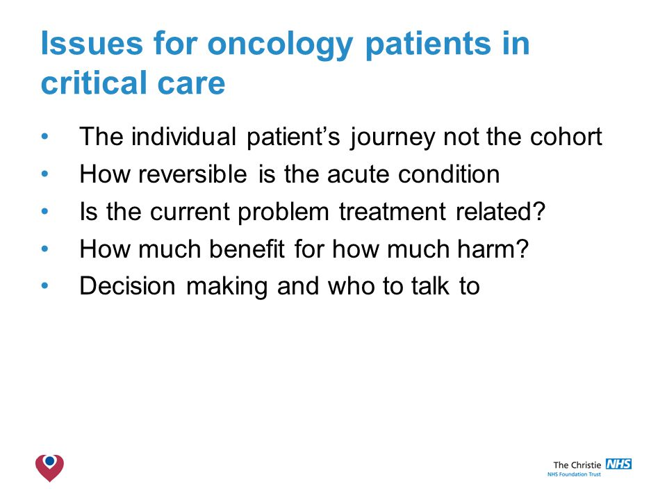 The Christie NHS Foundation Trust Issues for oncology patients in critical care The individual patient's journey not the cohort How reversible is the acute condition Is the current problem treatment related.