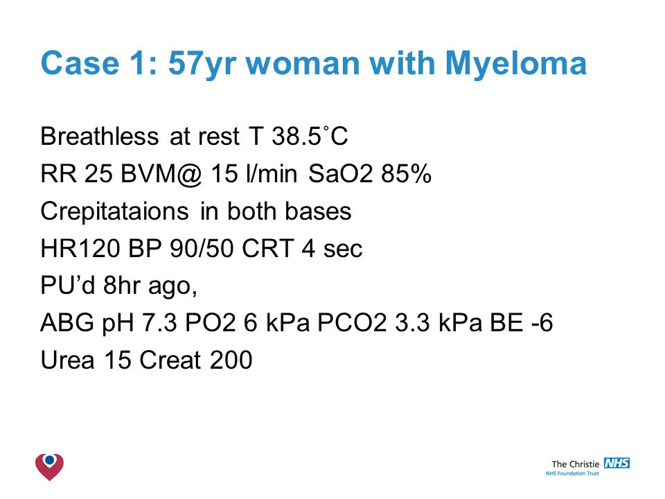 The Christie NHS Foundation Trust Case 1: 57yr woman with Myeloma Breathless at rest T 38.5˚C RR 25 BVM@ 15 l/min SaO2 85% Crepitataions in both bases HR120 BP 90/50 CRT 4 sec PU'd 8hr ago, ABG pH 7.3 PO2 6 kPa PCO2 3.3 kPa BE -6 Urea 15 Creat 200