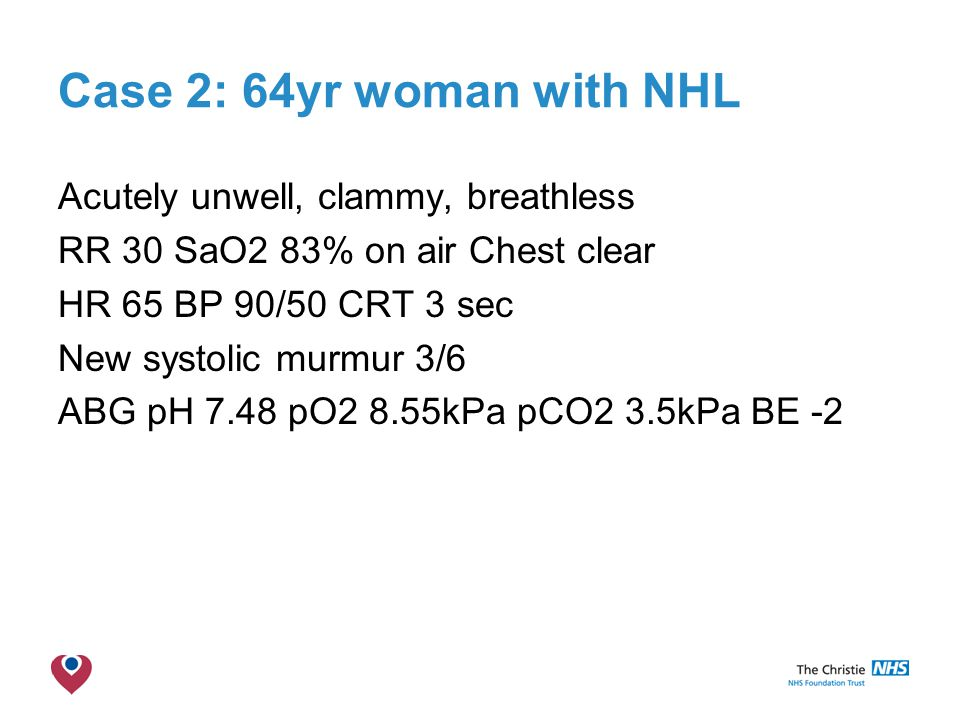 The Christie NHS Foundation Trust Case 2: 64yr woman with NHL Acutely unwell, clammy, breathless RR 30 SaO2 83% on air Chest clear HR 65 BP 90/50 CRT 3 sec New systolic murmur 3/6 ABG pH 7.48 pO2 8.55kPa pCO2 3.5kPa BE -2
