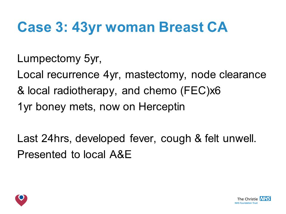Case 3: 43yr woman Breast CA Lumpectomy 5yr, Local recurrence 4yr, mastectomy, node clearance & local radiotherapy, and chemo (FEC)x6 1yr boney mets, now on Herceptin Last 24hrs, developed fever, cough & felt unwell.