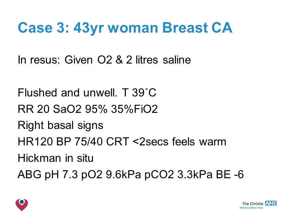 The Christie NHS Foundation Trust Case 3: 43yr woman Breast CA In resus: Given O2 & 2 litres saline Flushed and unwell.