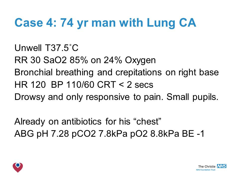 The Christie NHS Foundation Trust Case 4: 74 yr man with Lung CA Unwell T37.5˚C RR 30 SaO2 85% on 24% Oxygen Bronchial breathing and crepitations on right base HR 120 BP 110/60 CRT < 2 secs Drowsy and only responsive to pain.