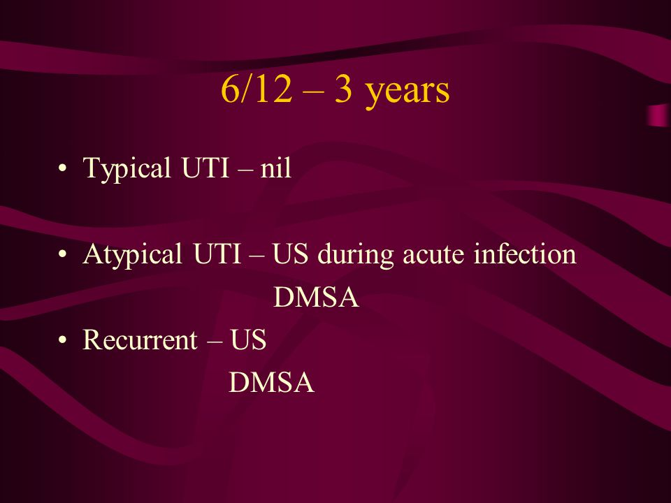 6/12 – 3 years Typical UTI – nil Atypical UTI – US during acute infection DMSA Recurrent – US DMSA