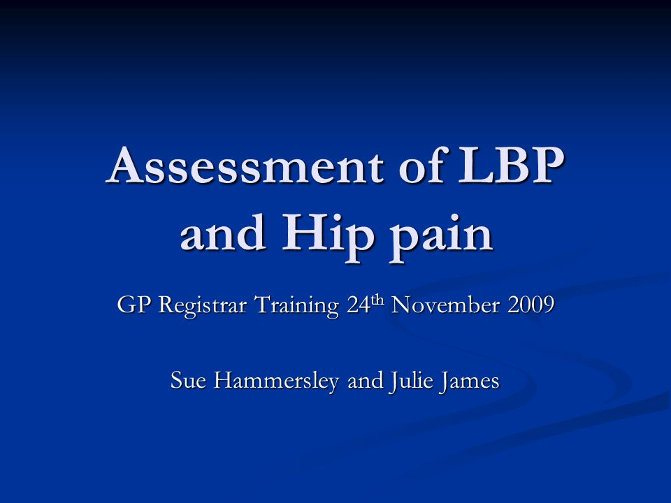 Assessment of LBP and Hip pain GP Registrar Training 24 th November 2009 Sue Hammersley and Julie James