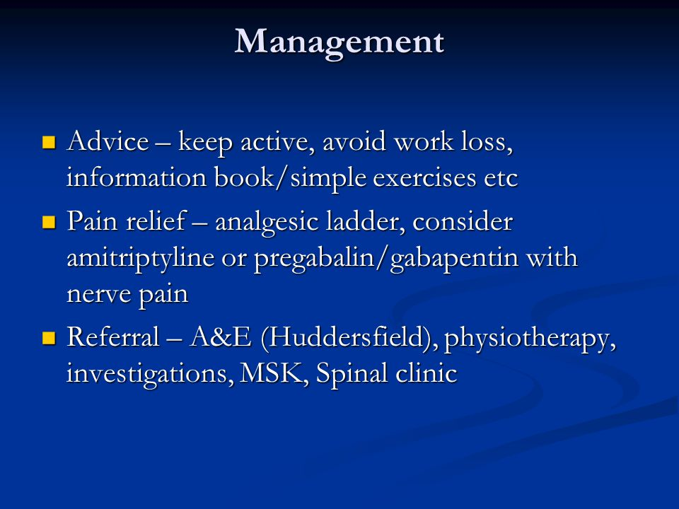 Management Advice – keep active, avoid work loss, information book/simple exercises etc Advice – keep active, avoid work loss, information book/simple exercises etc Pain relief – analgesic ladder, consider amitriptyline or pregabalin/gabapentin with nerve pain Pain relief – analgesic ladder, consider amitriptyline or pregabalin/gabapentin with nerve pain Referral – A&E (Huddersfield), physiotherapy, investigations, MSK, Spinal clinic Referral – A&E (Huddersfield), physiotherapy, investigations, MSK, Spinal clinic