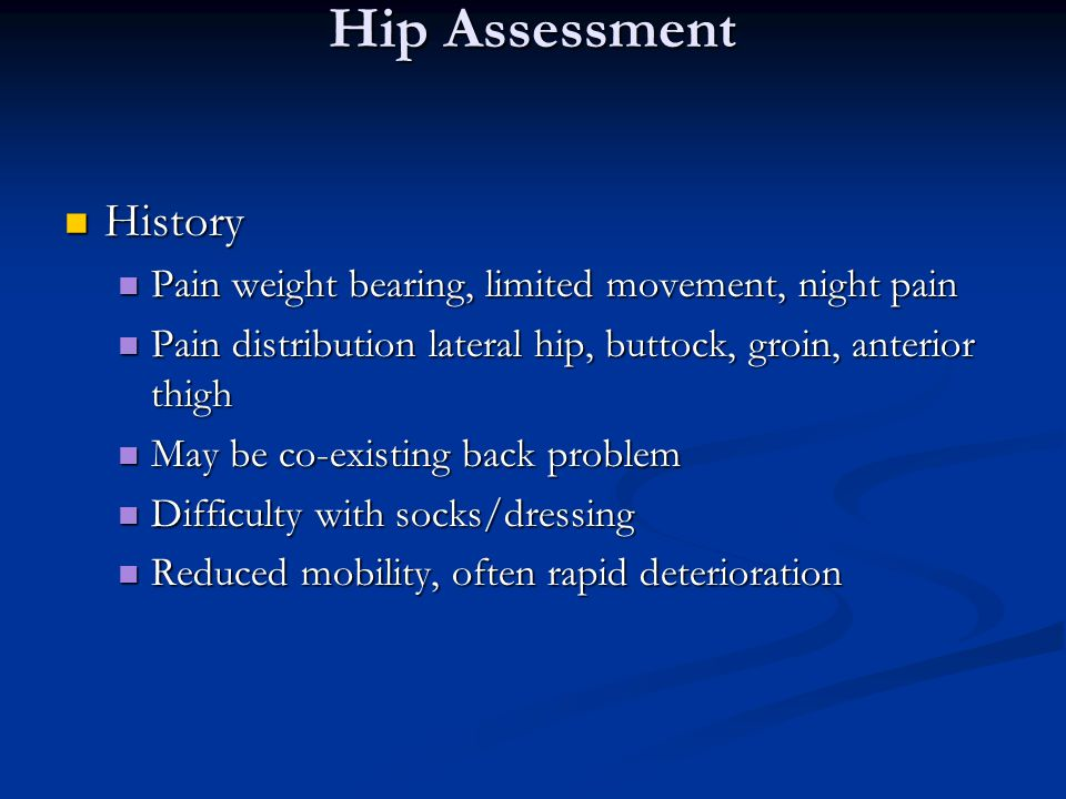 Hip Assessment History History Pain weight bearing, limited movement, night pain Pain weight bearing, limited movement, night pain Pain distribution lateral hip, buttock, groin, anterior thigh Pain distribution lateral hip, buttock, groin, anterior thigh May be co-existing back problem May be co-existing back problem Difficulty with socks/dressing Difficulty with socks/dressing Reduced mobility, often rapid deterioration Reduced mobility, often rapid deterioration