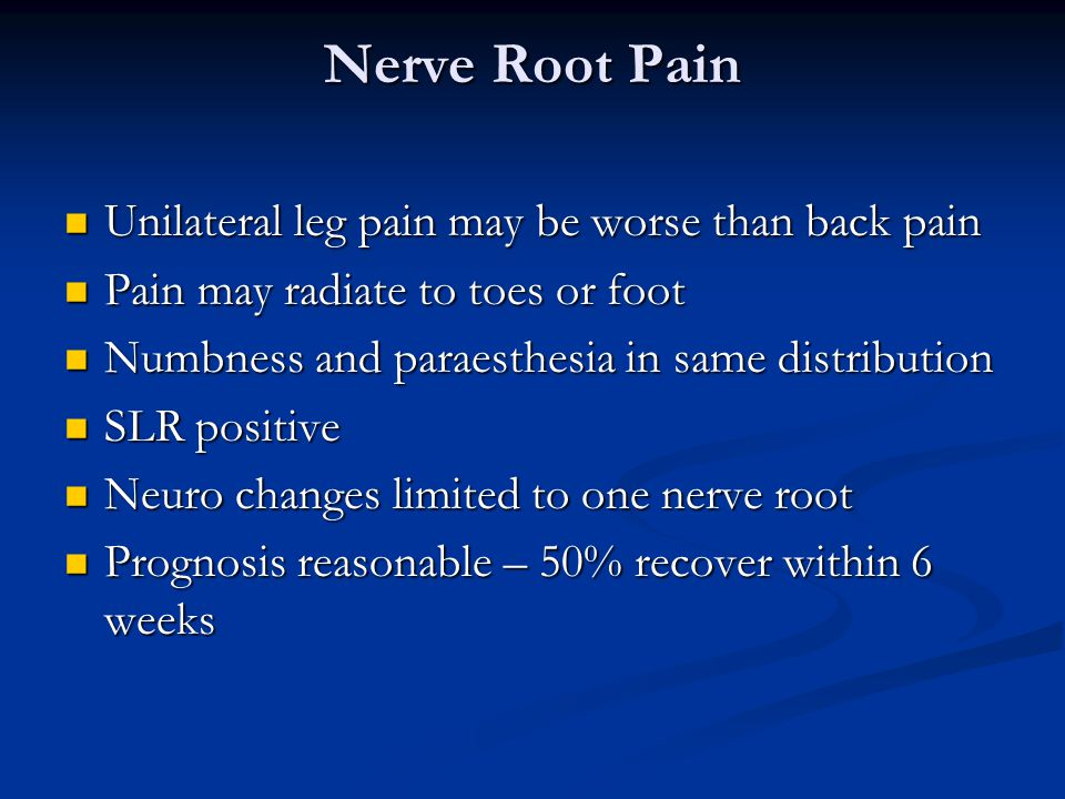 Nerve Root Pain Unilateral leg pain may be worse than back pain Unilateral leg pain may be worse than back pain Pain may radiate to toes or foot Pain may radiate to toes or foot Numbness and paraesthesia in same distribution Numbness and paraesthesia in same distribution SLR positive SLR positive Neuro changes limited to one nerve root Neuro changes limited to one nerve root Prognosis reasonable – 50% recover within 6 weeks Prognosis reasonable – 50% recover within 6 weeks