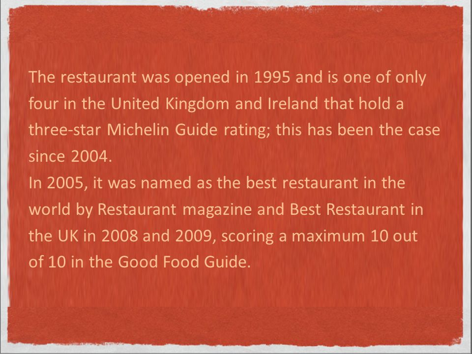 The restaurant was opened in 1995 and is one of only four in the United Kingdom and Ireland that hold a three-star Michelin Guide rating; this has been the case since 2004.