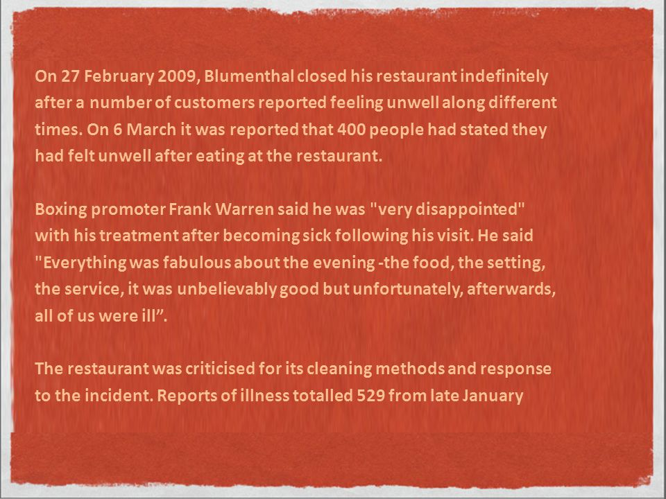 On 27 February 2009, Blumenthal closed his restaurant indefinitely after a number of customers reported feeling unwell along different times.
