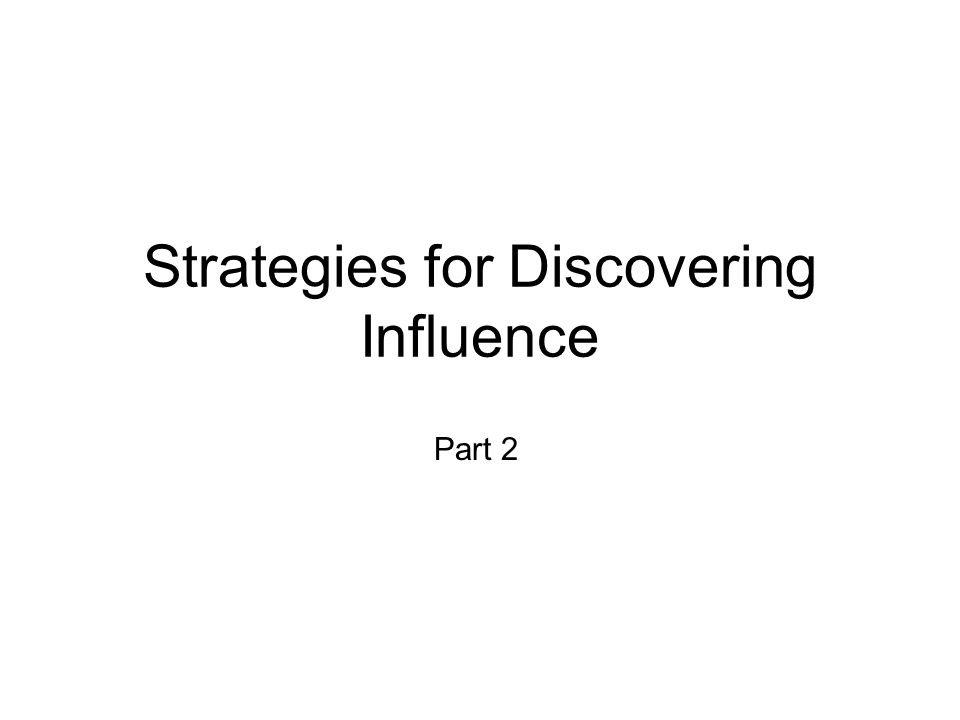 Strategies for Discovering Influence Part 2