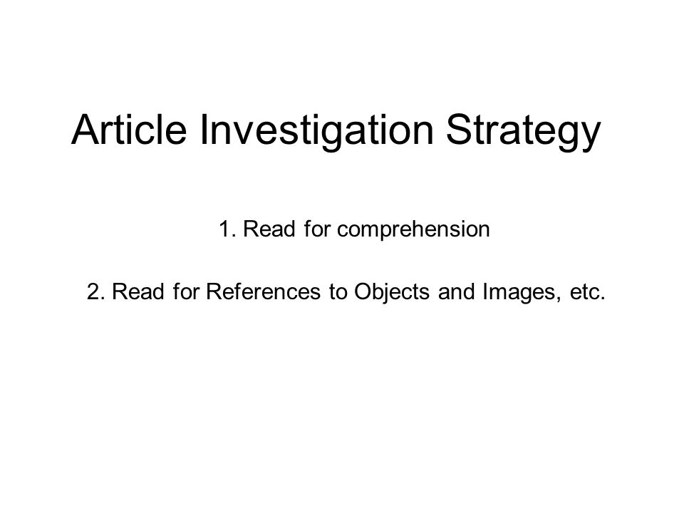 Article Investigation Strategy 1. Read for comprehension 2. Read for References to Objects and Images, etc.