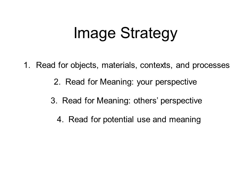 Image Strategy 1. Read for objects, materials, contexts, and processes 2.