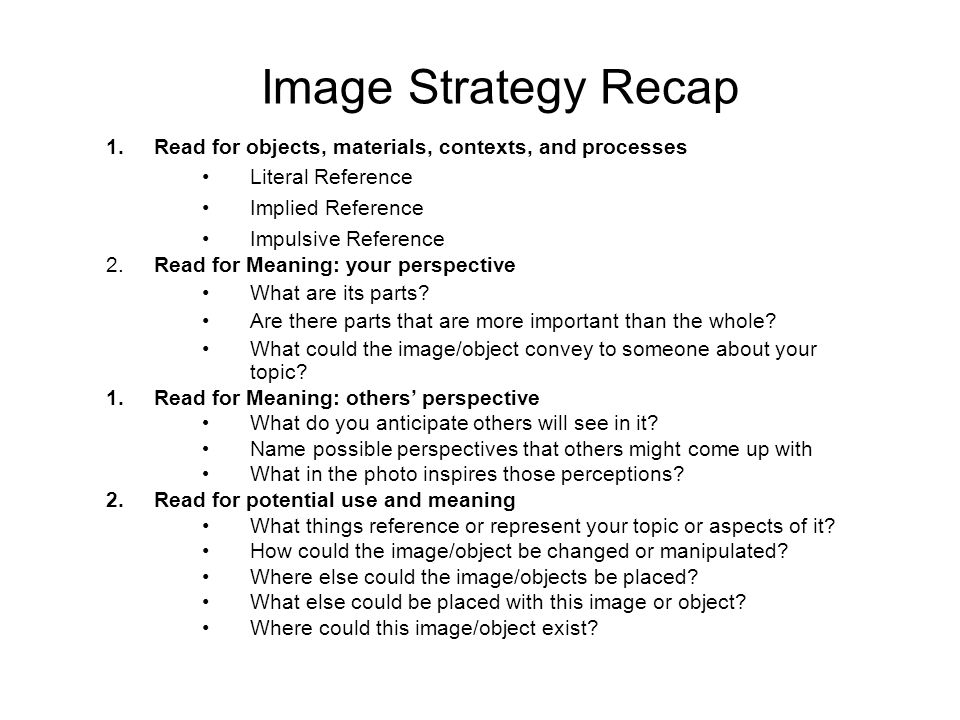 Image Strategy Recap 1. Read for objects, materials, contexts, and processes Literal Reference Implied Reference Impulsive Reference 2. Read for Meani