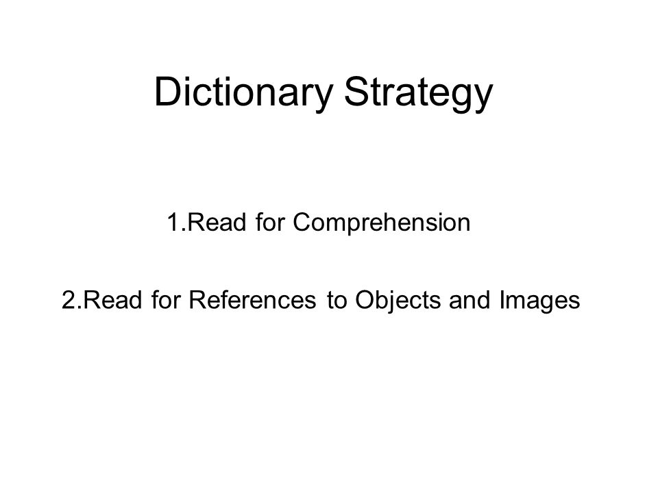 Dictionary Strategy 1.Read for Comprehension 2.Read for References to Objects and Images