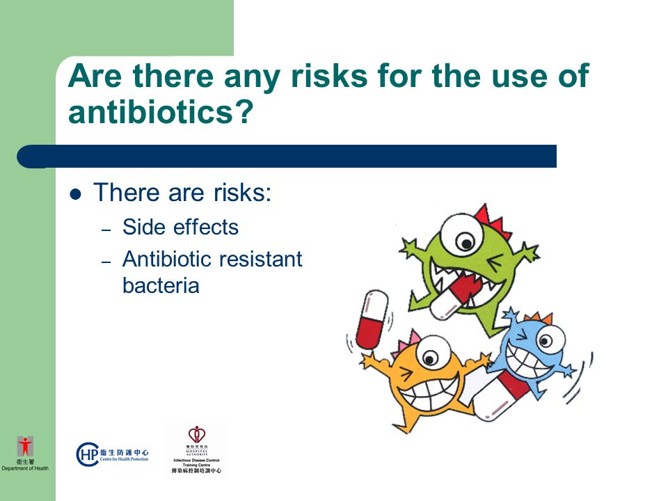 Are there any risks for the use of antibiotics? There are risks: – Side effects – Antibiotic resistant bacteria