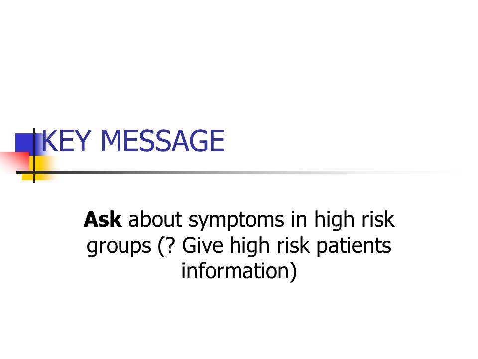 KEY MESSAGE Ask about symptoms in high risk groups ( Give high risk patients information)