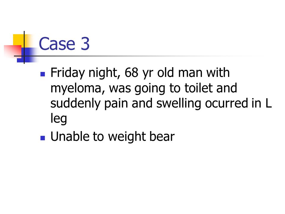 Case 3 Friday night, 68 yr old man with myeloma, was going to toilet and suddenly pain and swelling ocurred in L leg Unable to weight bear